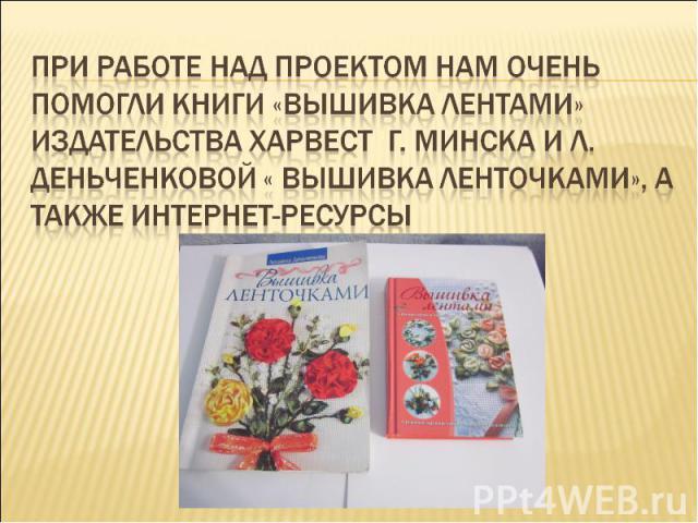 При работе над проектом нам очень помогли книги «Вышивка лентами» издательства Харвест г. Минска и Л. Деньченковой « Вышивка ленточками», а также Интернет-ресурсы