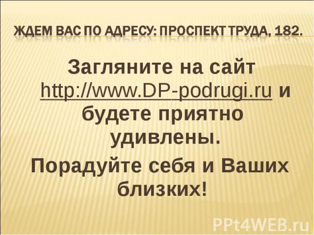 Ждем Вас по адресу: проспект Труда, 182. Загляните на сайт http://www.DP-podrugi.ru и будете приятно удивлены.Порадуйте себя и Ваших близких!