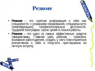 Резюме Резюме – это краткая информация о себе как специалисте, с указанием образ