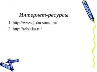 Интернет-ресурсы1. http://www.jobresume.ru/2. http://rabotka.ru/