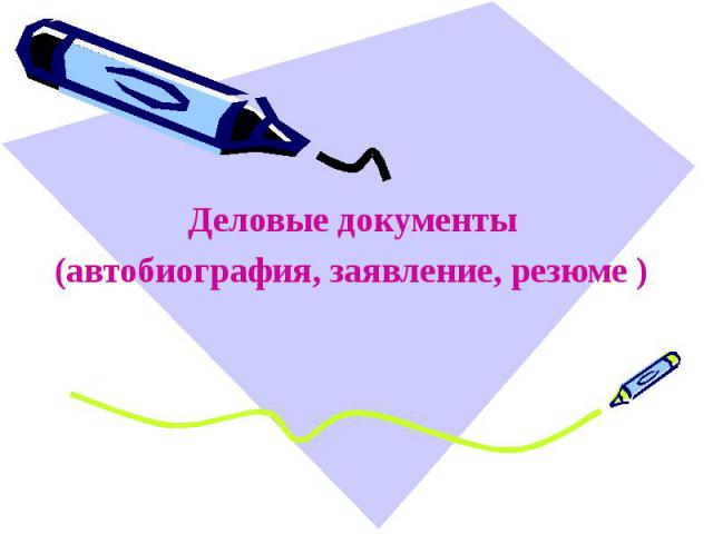 Деловые документы (автобиография, заявление, резюме )