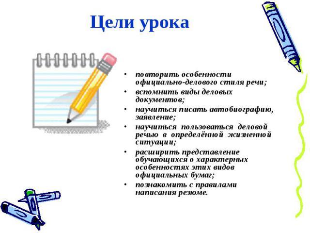 Цели урокаповторить особенности официально-делового стиля речи;вспомнить виды деловых документов;научиться писать автобиографию, заявление;научиться пользоваться деловой речью в определённой жизненной ситуации;расширить представление обучающихся о х…