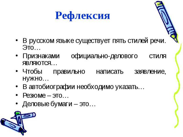 РефлексияВ русском языке существует пять стилей речи. Это…Признаками официально-делового стиля являются…Чтобы правильно написать заявление, нужно…В автобиографии необходимо указать…Резюме – это…Деловые бумаги – это…