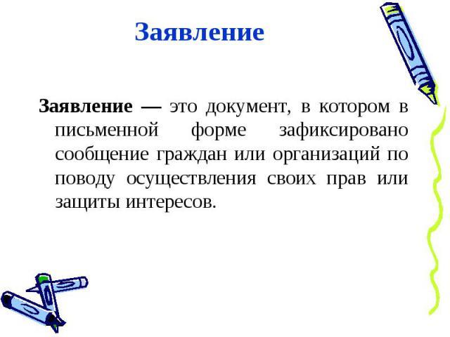 Заявление Заявление — это документ, в котором в письменной форме зафиксировано сообщение граждан или организаций по поводу осуществления своих прав или защиты интересов.