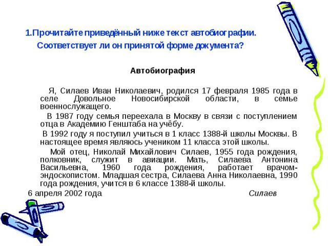 1.Прочитайте приведённый ниже текст автобиографии. Соответствует ли он принятой форме документа?Автобиография Я, Силаев Иван Николаевич, родился 17 февраля 1985 года в селе Довольное Новосибирской области, в семье военнослужащего. В 1987 году семья …
