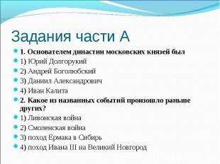 Задания части А1. Основателем династии московских князей был1) Юрий Долгорукий2)