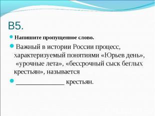 В5. Напишите пропущенное слово.Важный в истории России процесс, характеризуемый