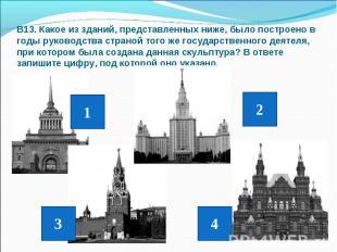В13. Какое из зданий, представленных ниже, было построено в годы руководства стр