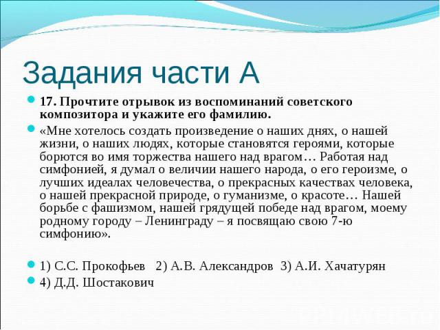 Задания части А17. Прочтите отрывок из воспоминаний советского композитора и укажите его фамилию.«Мне хотелось создать произведение о наших днях, о нашей жизни, о наших людях, которые становятся героями, которые борются во имя торжества нашего над в…