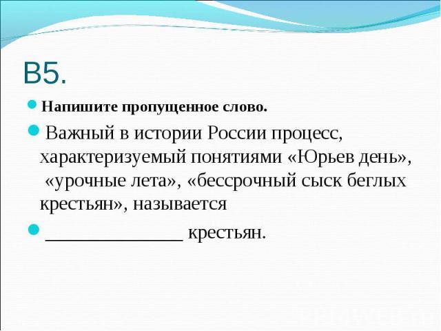 В5. Напишите пропущенное слово.Важный в истории России процесс, характеризуемый понятиями «Юрьев день», «урочные лета», «бессрочный сыск беглых крестьян», называется______________ крестьян.