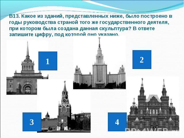 В13. Какое из зданий, представленных ниже, было построено в годы руководства страной того же государственного деятеля, при котором была создана данная скульптура? В ответе запишите цифру, под которой оно указано.