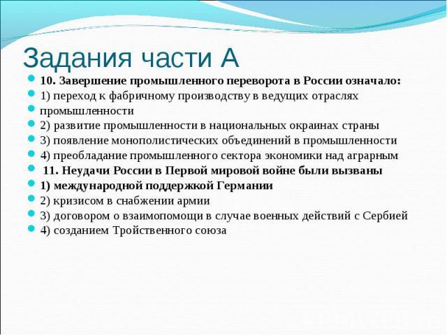 Задания части А10. Завершение промышленного переворота в России означало:1) переход к фабричному производству в ведущих отрасляхпромышленности2) развитие промышленности в национальных окраинах страны3) появление монополистических объединений в промы…