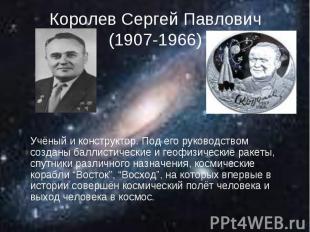 Королев Сергей Павлович(1907-1966) Учёный и конструктор. Под его руководством со