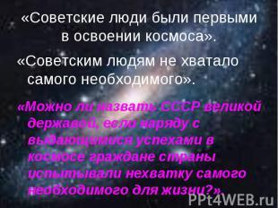 «Советские люди были первыми в освоении космоса».«Советским людям не хватало сам