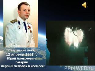 Свершение века 12 апреля 1961 г.Юрий Алексеевич Гагарин – первый человек в космо