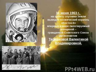 16 июня 1963 г. на орбиту спутника Земливыведен космический корабль «Восток-6»вп