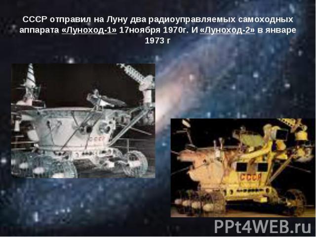 СССР отправил на Луну два радиоуправляемых самоходных аппарата «Луноход-1» 17ноября 1970г. И «Луноход-2» в январе 1973 г