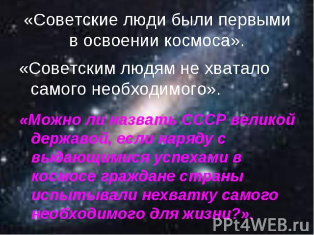 «Советские люди были первыми в освоении космоса».«Советским людям не хватало самого необходимого».«Можно ли назвать СССР великой державой, если наряду с выдающимися успехами в космосе граждане страны испытывали нехватку самого необходимого для жизни?».