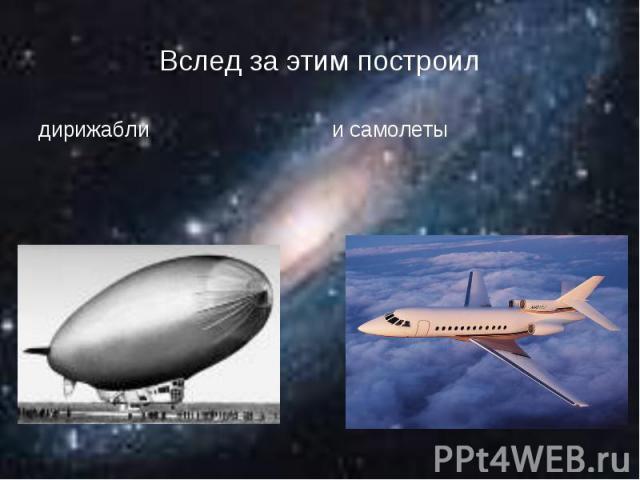 Вслед за этим построилдирижабли и самолеты