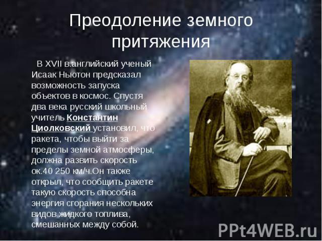 Преодоление земного притяжения В XVII в.английский ученый Исаак Ньютон предсказал возможность запуска объектов в космос. Спустя два века русский школьный учитель Константин Циолковский установил, что ракета, чтобы выйти за пределы земной атмосферы, …