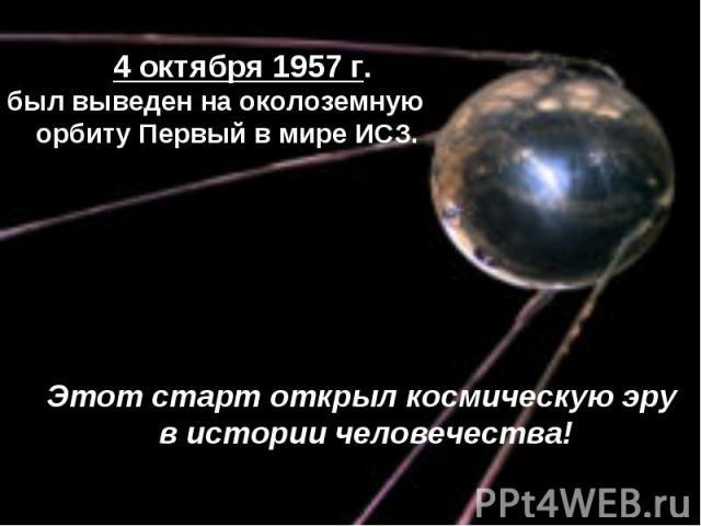 4 октября 1957 г.был выведен на околоземную орбиту Первый в мире ИСЗ.Этот старт открыл космическую эру в истории человечества!