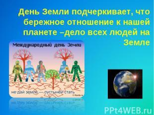 День Земли подчеркивает, чтобережное отношение к нашей планете –дело всех людей