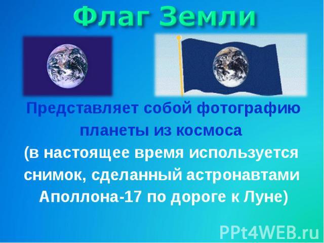 Флаг ЗемлиПредставляет собой фотографиюпланеты из космоса (в настоящее время используется снимок, сделанный астронавтами Аполлона-17 по дороге к Луне)