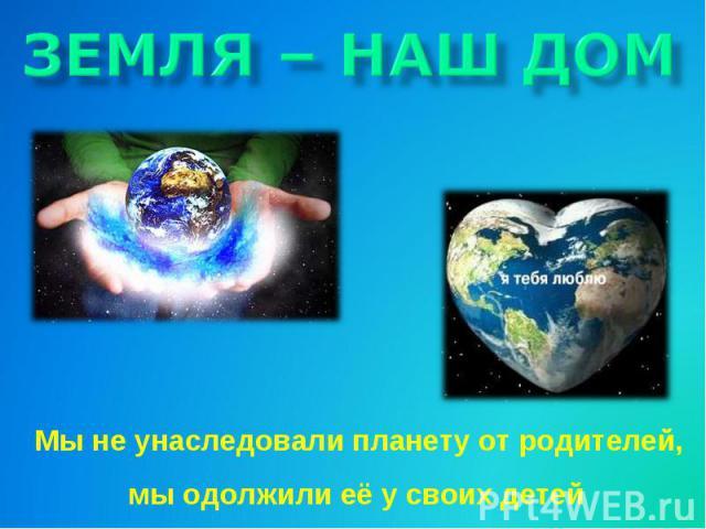 ЗЕМЛЯ – НАШ ДОМ Мы не унаследовали планету от родителей, мы одолжили её у своих детей
