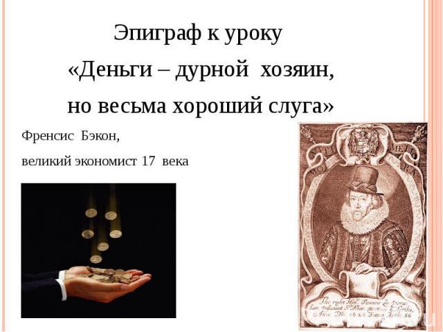 Эпиграф к уроку «Деньги – дурной хозяин, но весьма хороший слуга»Френсис Бэкон, великий экономист 17 века