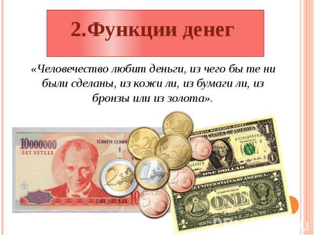 2.Функции денег «Человечество любит деньги, из чего бы те ни были сделаны, из кожи ли, из бумаги ли, из бронзы или из золота».