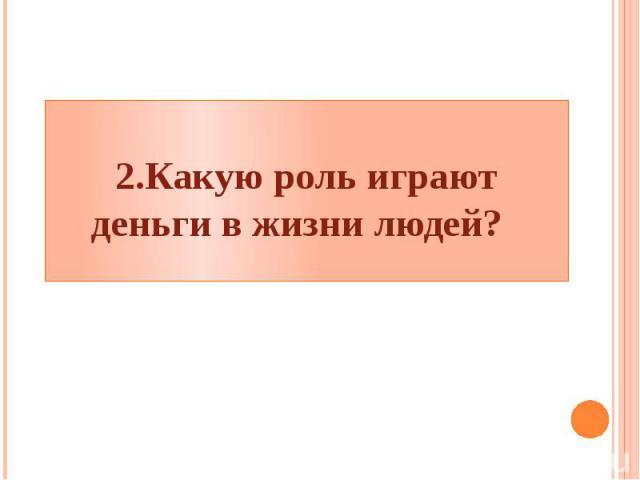 2.Какую роль играют деньги в жизни людей?