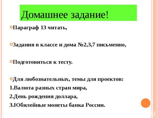 Домашнее задание! Параграф 13 читать, Задания в классе и дома №2,3,7 письменно,Подготовиться к тесту.Для любознательных, темы для проектов:1.Валюта разных стран мира,2.День рождения доллара,3.Юбилейные монеты банка России.