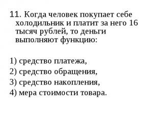 11. Когда человек покупает себе холодильник и платит за него 16 тысяч рублей, то