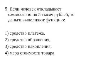 9. Если человек откладывает ежемесячно по 5 тысяч рублей, то деньги выполняют фу