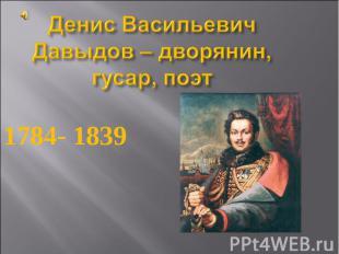 Денис Васильевич Давыдов – дворянин, гусар, поэт 1784- 1839