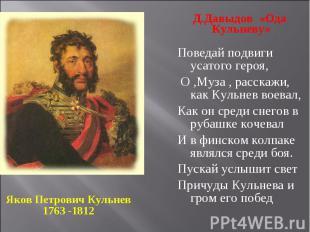 Яков Петрович Кульнев 1763 -1812Д.Давыдов «Ода Кульневу»Поведай подвиги усатого