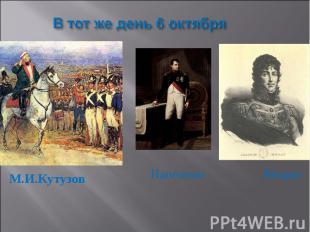 В тот же день 6 октябряМ.И.Кутузов Наполеон Мюрат