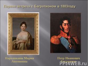Первая встреча с Багратионом в 1803годуНарышкина Мария АнтоновнаПетр Иванович Ба