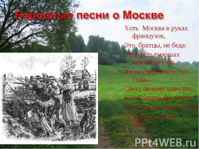 Народные песни о МосквеХоть Москва в руках французов,Это, братцы, не беда:Наш фельдмаршал князь КутузовИх на смерть впустил туда.Свету целому известно, Как платили мы долги;И теперь получат честноЗа Москву платеж враги…