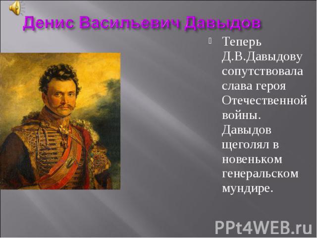 Денис Васильевич ДавыдовТеперь Д.В.Давыдову сопутствовала слава героя Отечественной войны. Давыдов щеголял в новеньком генеральском мундире.