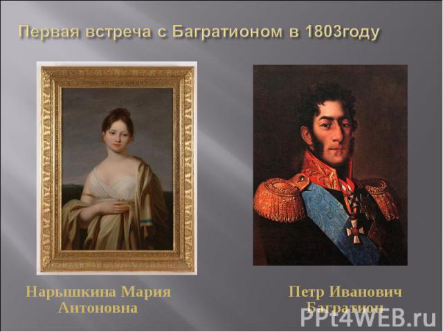 Первая встреча с Багратионом в 1803годуНарышкина Мария АнтоновнаПетр Иванович Багратион