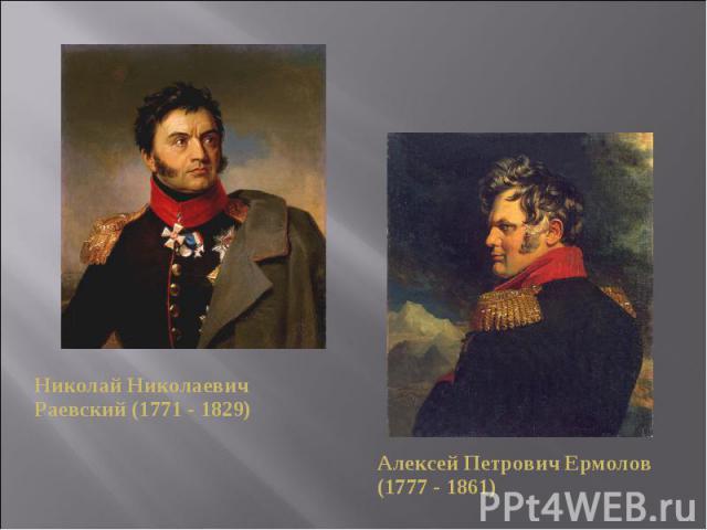 Николай Николаевич Раевский (1771 - 1829)Алексей Петрович Ермолов (1777 - 1861)