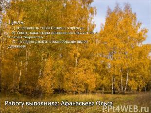Цель: 1) Исследовать стихи Есенина о природе 2) Узнать, какие виды деревьев испо