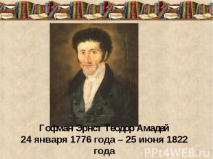 Гофман Эрнст Теодор Амадей24 января 1776 года – 25 июня 1822 года