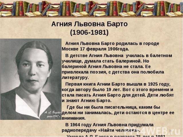 Агния Львовна Барто(1906-1981)Агния Львовна Барто родилась в городе Москве 17 февраля 1906года. В детстве Агния Львовна училась в балетном училище, думала стать балериной. Но балериной Агния Львовна не стала. Ее привлекала поэзия, с детства она пол…