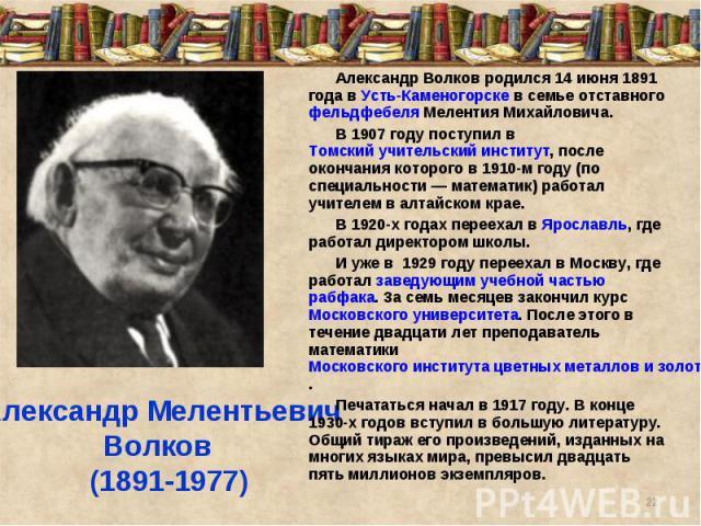 Александр Волков родился 14 июня 1891 года в Усть-Каменогорске в семье отставного фельдфебеля Мелентия Михайловича. В 1907 году поступил в Томский учительский институт, после окончания которого в 1910-м году (по специальности— математик) работал уч…