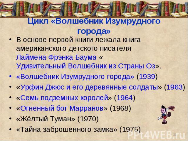 Цикл «Волшебник Изумрудного города»В основе первой книги лежала книга американского детского писателя Лаймена Фрэнка Баума «Удивительный Волшебник из Страны Оз».«Волшебник Изумрудного города» (1939) «Урфин Джюс и его деревянные солдаты» (1963) «Семь…