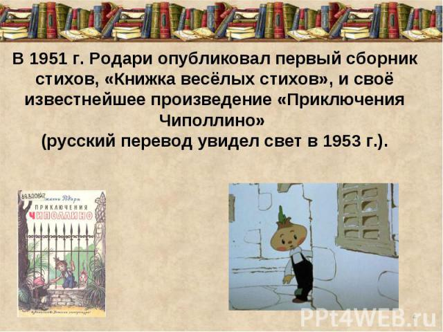 В 1951г. Родари опубликовал первый сборник стихов, «Книжка весёлых стихов», и своё известнейшее произведение «Приключения Чиполлино» (русский перевод увидел свет в 1953г.).