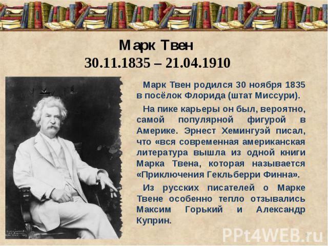 Марк Твен 30.11.1835 – 21.04.1910Марк Твен родился 30 ноября 1835 в посёлок Флорида (штат Миссури). На пике карьеры он был, вероятно, самой популярной фигурой в Америке. Эрнест Хемингуэй писал, что «вся современная американская литература вышла из о…