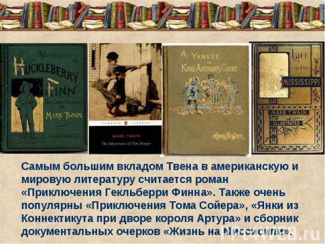Самым большим вкладом Твена в американскую и мировую литературу считается роман «Приключения Гекльберри Финна». Также очень популярны «Приключения Тома Сойера», «Янки из Коннектикута при дворе короля Артура» и сборник документальных очерков «Жизнь н…